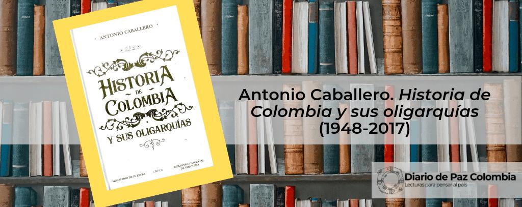 Antonio Caballero. Historia de Colombia y sus oligarquías (1948-2017)